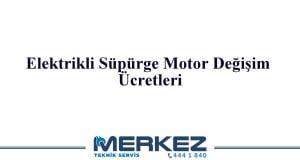 Elektrikli Süpürge Motor Değişim Ücretleri